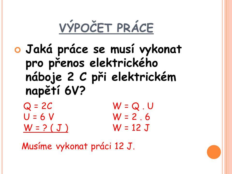 VÝPOČET PRÁCE Jaká práce se musí vykonat pro přenos elektrického náboje 2 C při elektrickém napětí 6V? Q = 2C U = 6 V W = ? ( J ) W = Q. U W = 2. 6 W