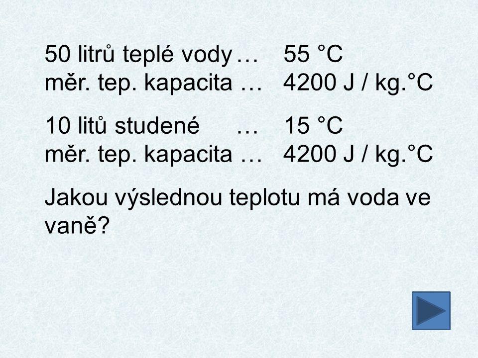 50 litrů teplé vody…55 °C měr. tep. kapacita …4200 J / kg.°C 10 litů studené…15 °C měr. tep. kapacita …4200 J / kg.°C Jakou výslednou teplotu má voda