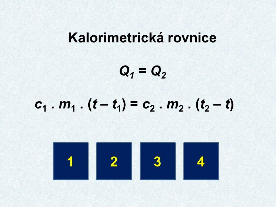Kalorimetrická rovnice Q 1 = Q 2 c 1. m 1. (t – t 1 ) = c 2. m 2. (t 2 – t) 1234