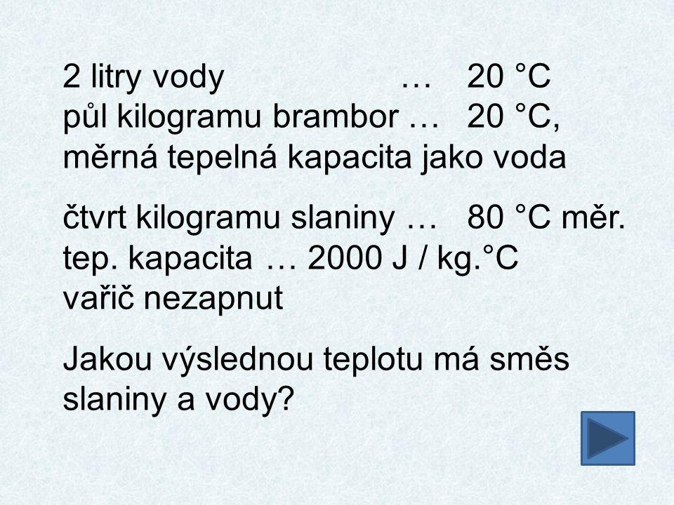 2 litry vody …20 °C půl kilogramu brambor …20 °C, měrná tepelná kapacita jako voda čtvrt kilogramu slaniny …80 °C měr. tep. kapacita … 2000 J / kg.°C