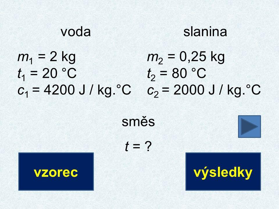 voda m 1 = 2 kg t 1 = 20 °C c 1 = 4200 J / kg.°C slanina m 2 = 0,25 kg t 2 = 80 °C c 2 = 2000 J / kg.°C směs t = ? vzorecvýsledky