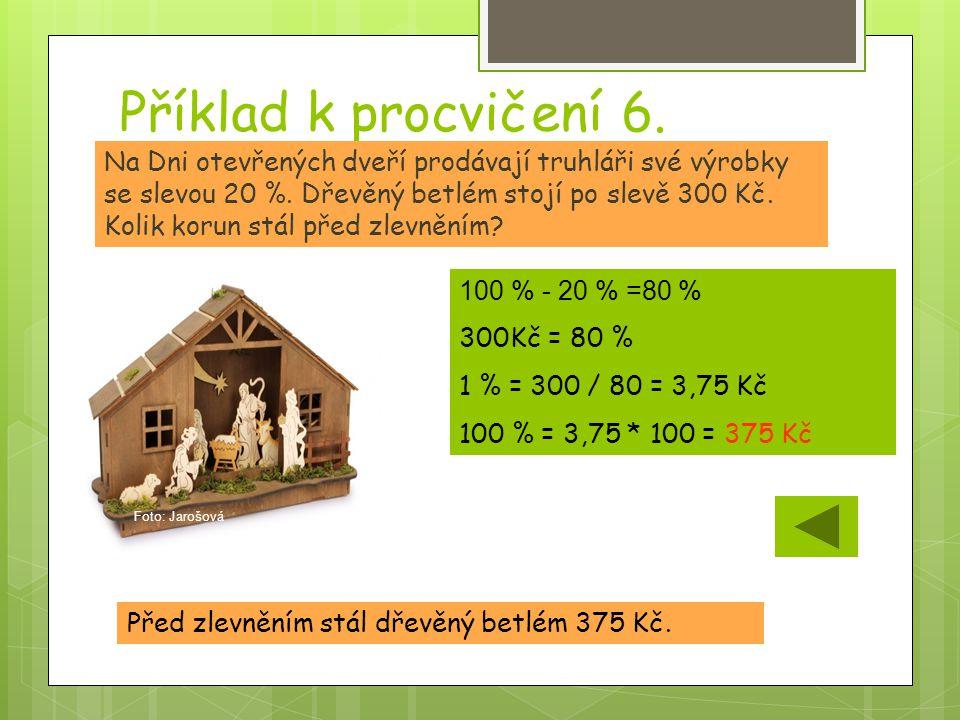 Příklad k procvičení 6. Před zlevněním stál dřevěný betlém 375 Kč. Na Dni otevřených dveří prodávají truhláři své výrobky se slevou 20 %. Dřevěný betl