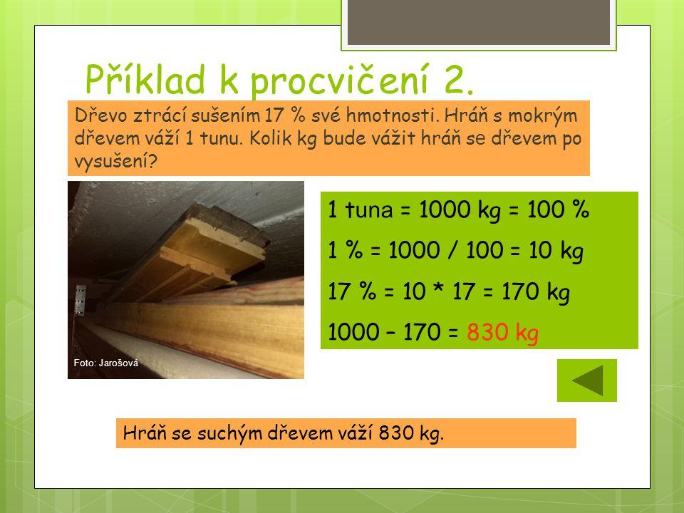 Příklad k procvičení 2. Hráň se suchým dřevem váží 830 kg. Dřevo ztrácí sušením 17 % své hmotnosti. Hráň s mokrým dřevem váží 1 tunu. Kolik kg bude vá