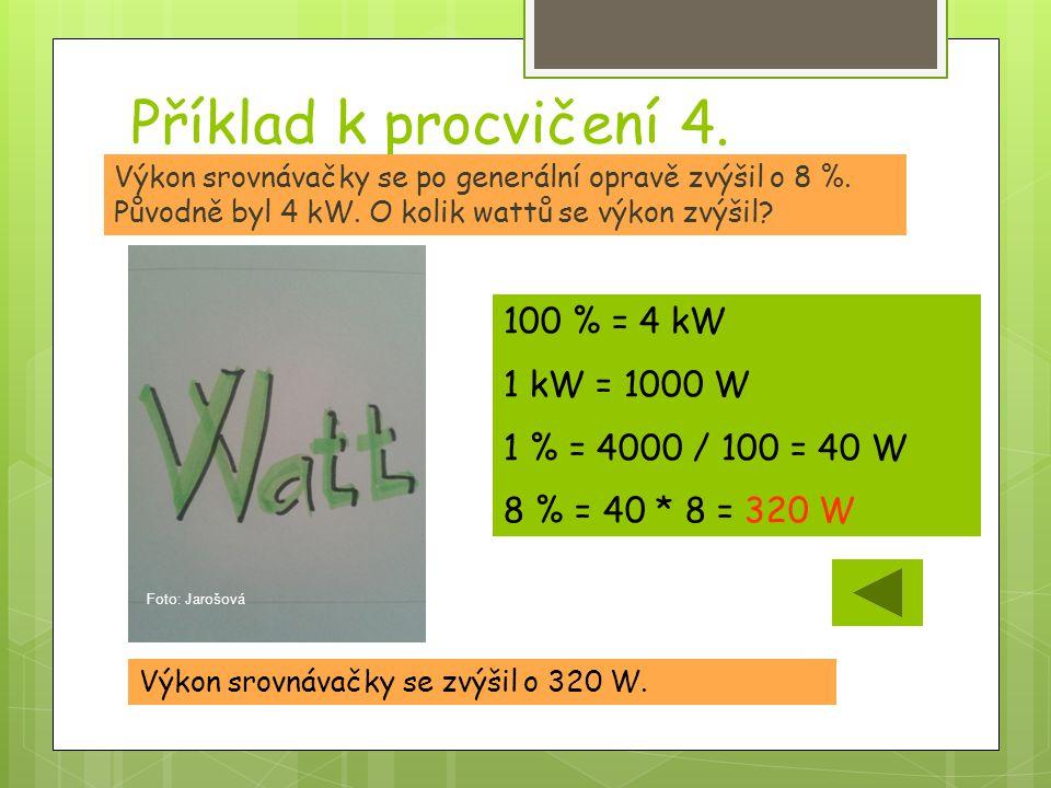 Příklad k procvičení 4. Výkon srovnávačky se zvýšil o 320 W. Výkon srovnávačky se po generální opravě zvýšil o 8 %. Původně byl 4 kW. O kolik wattů se