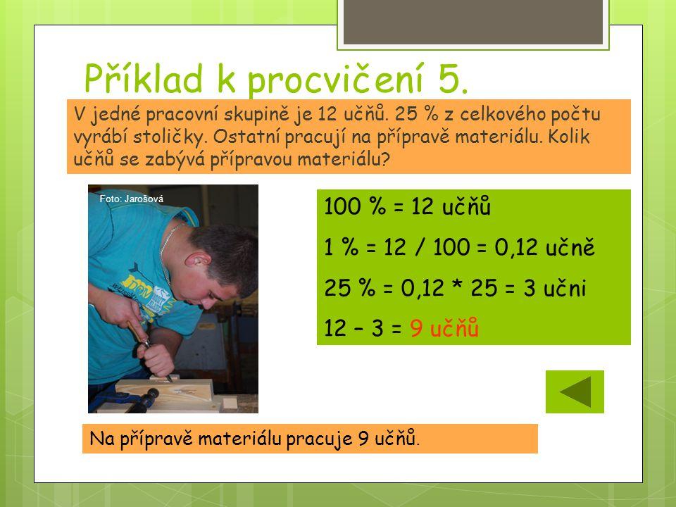 Příklad k procvičení 5. Na přípravě materiálu pracuje 9 učňů. V jedné pracovní skupině je 12 učňů. 25 % z celkového počtu vyrábí stoličky. Ostatní pra