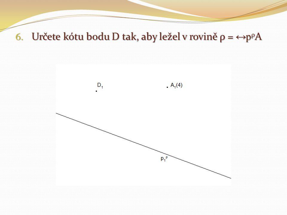6. Určete kótu bodu D tak, aby ležel v rovině ρ = ↔p ρ A