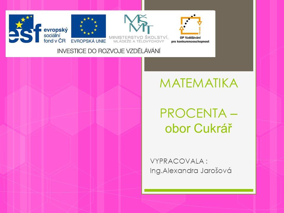 MATEMATIKA PROCENTA – obor Cukrář VYPRACOVALA : Ing.Alexandra Jarošová
