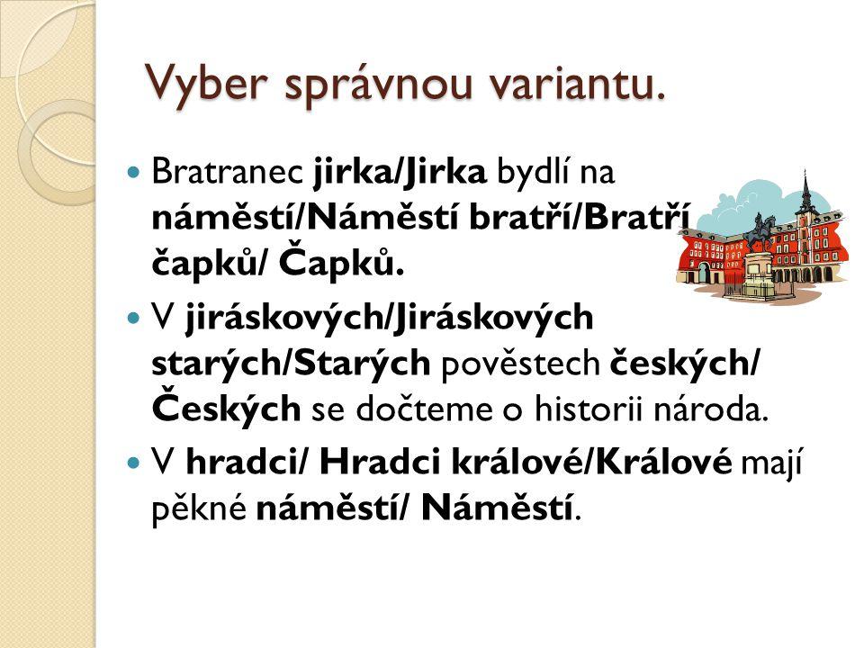 Vyber správnou variantu. Bratranec jirka/Jirka bydlí na náměstí/Náměstí bratří/Bratří čapků/ Čapků.