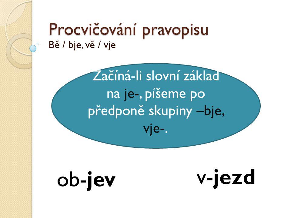 Procvičování pravopisu Bě / bje, vě / vje Začíná-li slovní základ na je-, píšeme po předponě skupiny –bje, vje-. ob-jev v-jezd