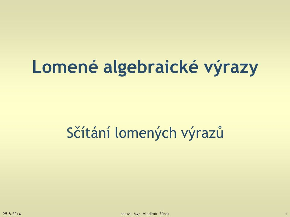 25.8.2014setavil Mgr. Vladimír Žůrek1 Lomené algebraické výrazy Sčítání lomených výrazů