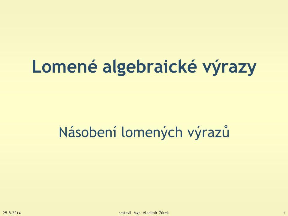 25.8.2014sestavil Mgr. Vladimír Žůrek1 Lomené algebraické výrazy Násobení lomených výrazů