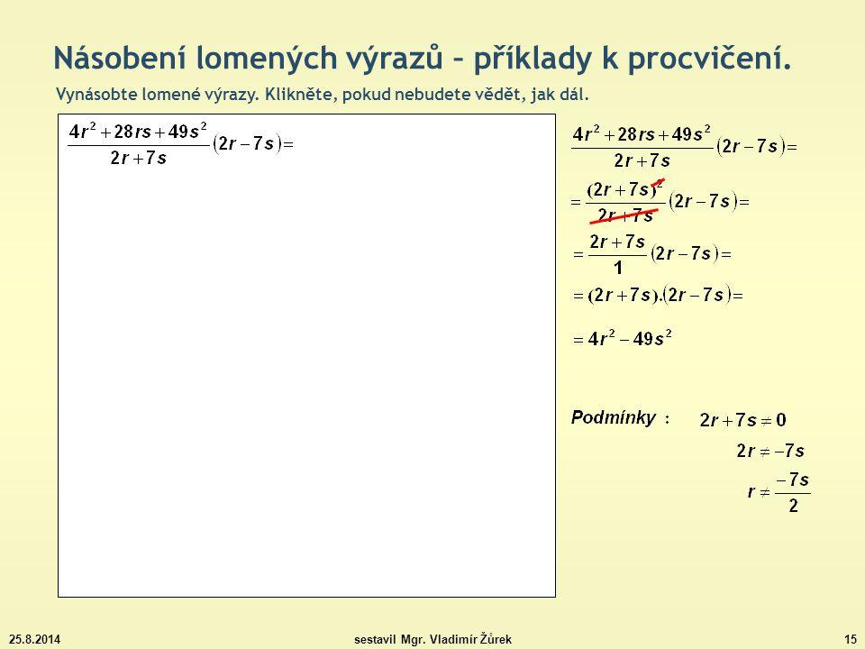 25.8.2014sestavil Mgr. Vladimír Žůrek15 Násobení lomených výrazů – příklady k procvičení. Vynásobte lomené výrazy. Klikněte, pokud nebudete vědět, jak