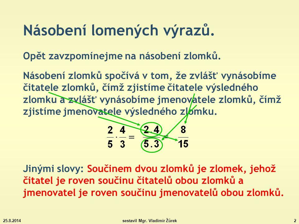 25.8.2014sestavil Mgr. Vladimír Žůrek2 Násobení lomených výrazů. Opět zavzpomínejme na násobení zlomků. Násobení zlomků spočívá v tom, že zvlášť vynás