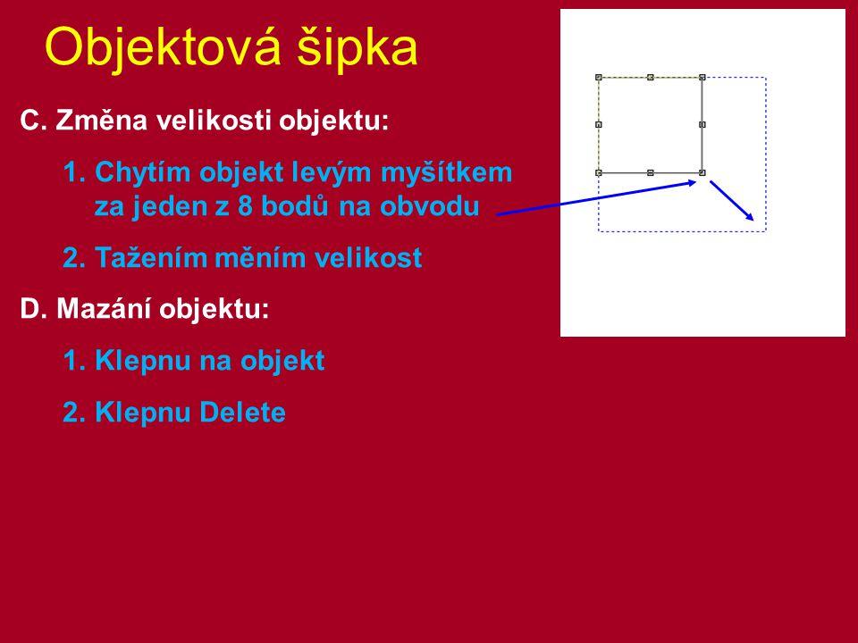 Objektová šipka C. Změna velikosti objektu: 1.Chytím objekt levým myšítkem za jeden z 8 bodů na obvodu 2.Tažením měním velikost D. Mazání objektu: 1.K