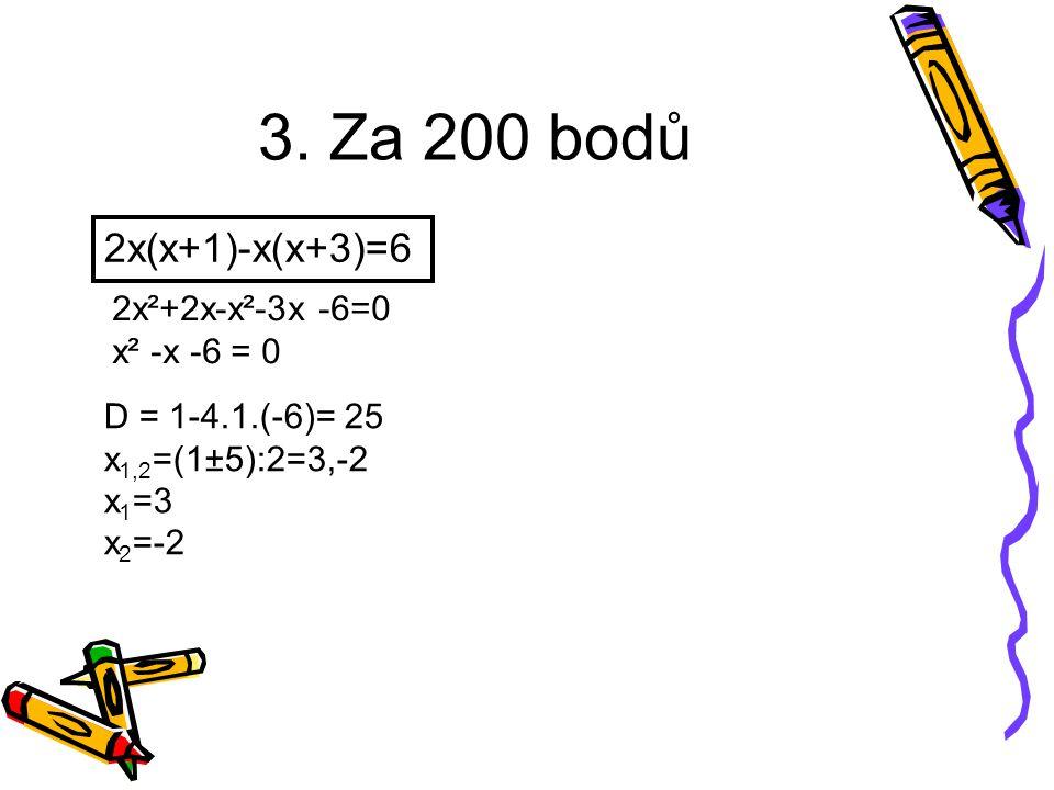 3. Za 200 bodů 2x(x+1)-x(x+3)=6 2x²+2x-x²-3x -6=0 x² -x -6 = 0 D = 1-4.1.(-6)= 25 x 1,2 =(1±5):2=3,-2 x 1 =3 x 2 =-2