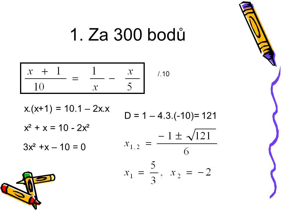 1. Za 300 bodů /.10 x.(x+1) = 10.1 – 2x.x x² + x = 10 - 2x² 3x² +x – 10 = 0 D = 1 – 4.3.(-10)= 121