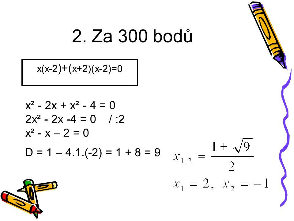2. Za 300 bodů x(x-2 )+( x+2)(x-2)=0 x² - 2x + x² - 4 = 0 2x² - 2x -4 = 0 / :2 x² - x – 2 = 0 D = 1 – 4.1.(-2) = 1 + 8 = 9