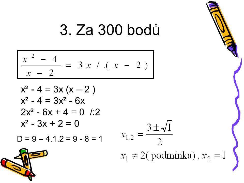 3. Za 300 bodů x² - 4 = 3x (x – 2 ) x² - 4 = 3x² - 6x 2x² - 6x + 4 = 0 /:2 x² - 3x + 2 = 0 D = 9 – 4.1.2 = 9 - 8 = 1