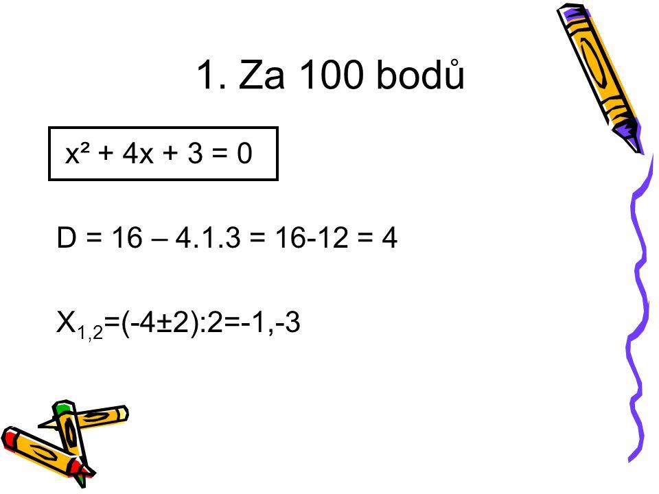 1. Za 100 bodů x² + 4x + 3 = 0 D = 16 – 4.1.3 = 16-12 = 4 X 1,2 =(-4±2):2=-1,-3