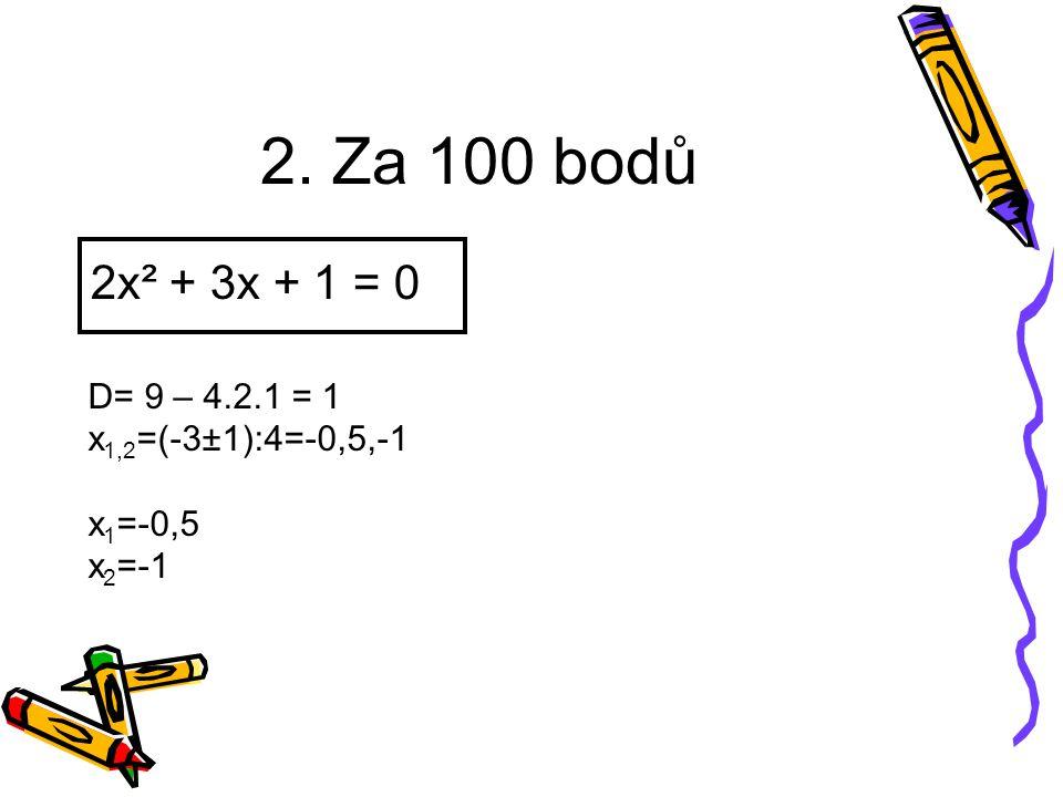 2. Za 100 bodů 2x² + 3x + 1 = 0 D= 9 – 4.2.1 = 1 x 1,2 =(-3±1):4=-0,5,-1 x 1 =-0,5 x 2 =-1