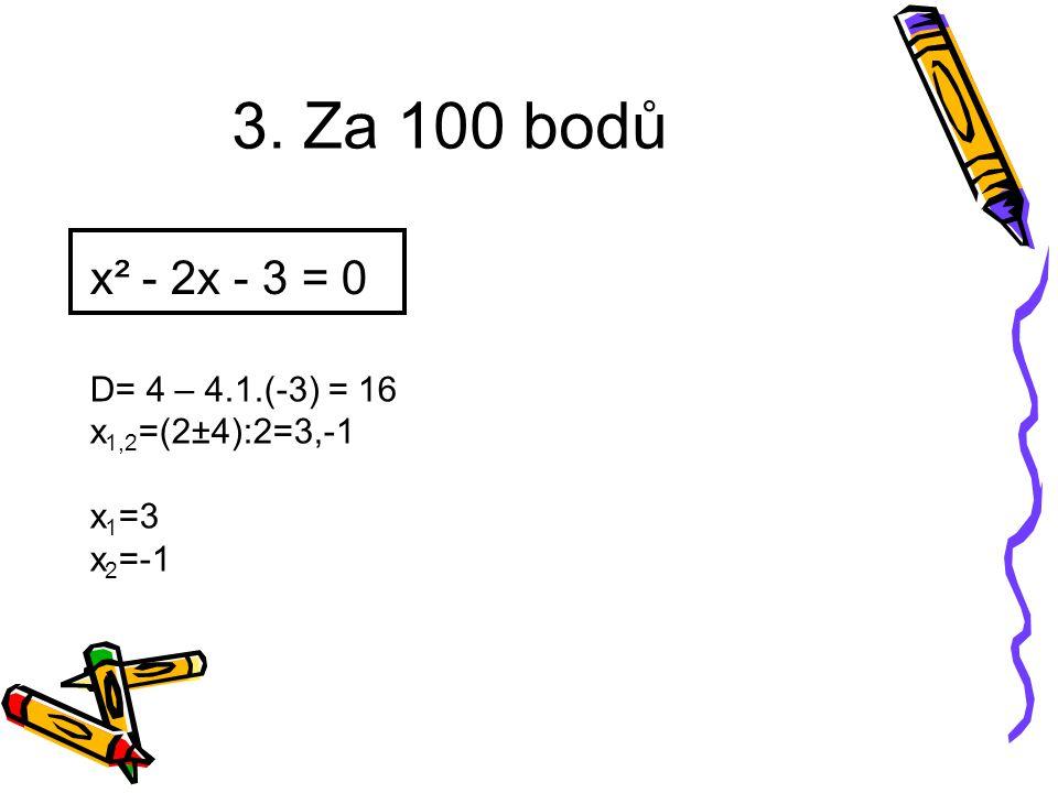 x² - 2x - 3 = 0 D= 4 – 4.1.(-3) = 16 x 1,2 =(2±4):2=3,-1 x 1 =3 x 2 =-1 3. Za 100 bodů
