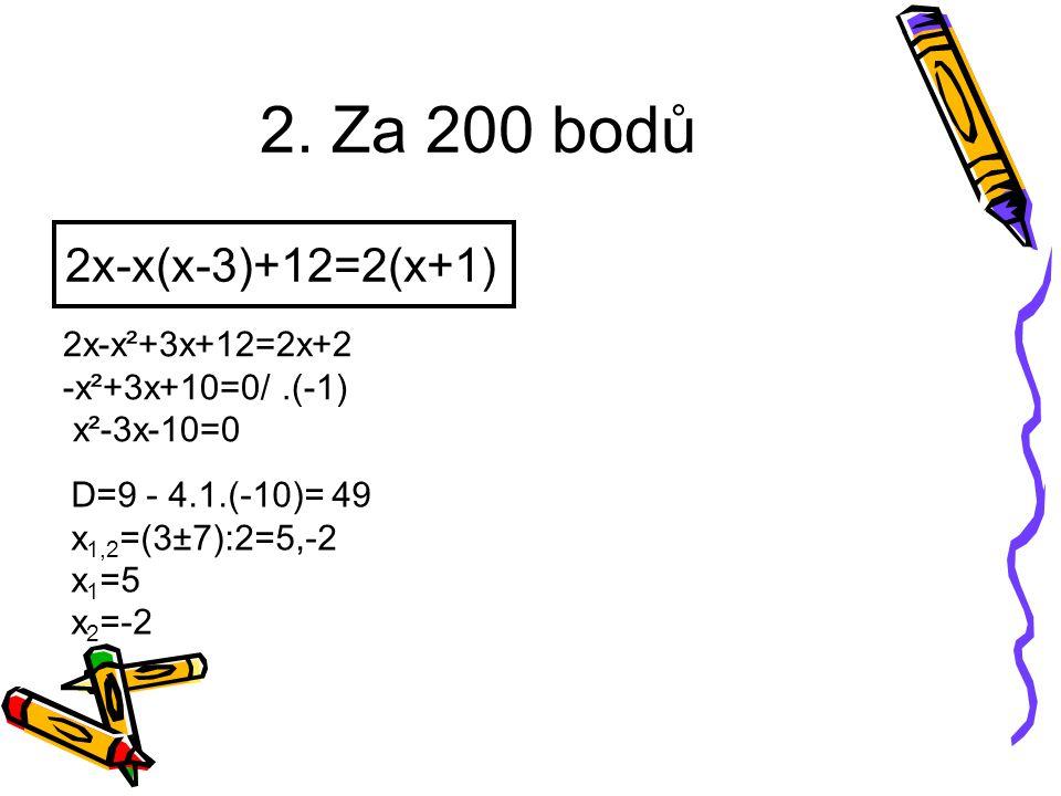 2. Za 200 bodů 2x-x(x-3)+12=2(x+1) 2x-x²+3x+12=2x+2 -x²+3x+10=0/.(-1) x²-3x-10=0 D=9 - 4.1.(-10)= 49 x 1,2 =(3±7):2=5,-2 x 1 =5 x 2 =-2