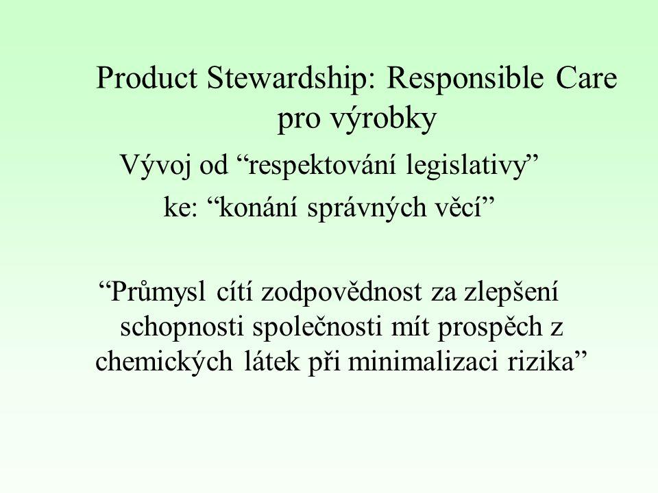 Product Stewardship: Responsible Care pro výrobky – Responsible Care je dobrovolný závazek chemických společností zabezpečovat trvalé zlepšování HSE (zdraví, bezpečnost, životní prostředí) výkonnosti jejich činnosti a výrobků způsobem, který je citlivý k zájmům veřejnosti Responsible Care se opírá o: –trvalé zlepšování –styk s veřejností a partnery Product Stewardship je jeden z Responsible Care programů řídící praxe