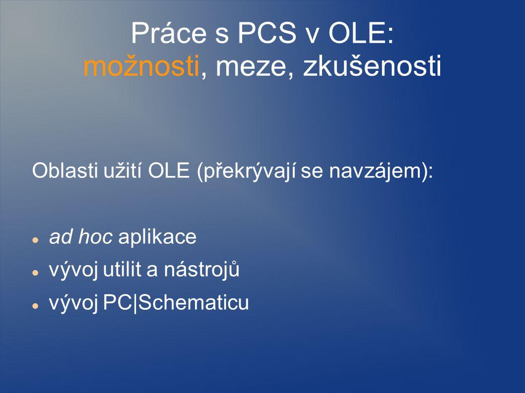 Práce s PCS v OLE: možnosti, meze, zkušenosti Oblasti užití OLE (překrývají se navzájem): ad hoc aplikace vývoj utilit a nástrojů vývoj PC|Schematicu