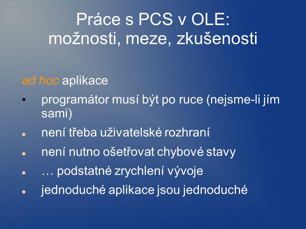 Práce s PCS v OLE: možnosti, meze, zkušenosti ad hoc aplikace programátor musí být po ruce (nejsme-li jím sami) není třeba uživatelské rozhraní není nutno ošetřovat chybové stavy … podstatné zrychlení vývoje jednoduché aplikace jsou jednoduché