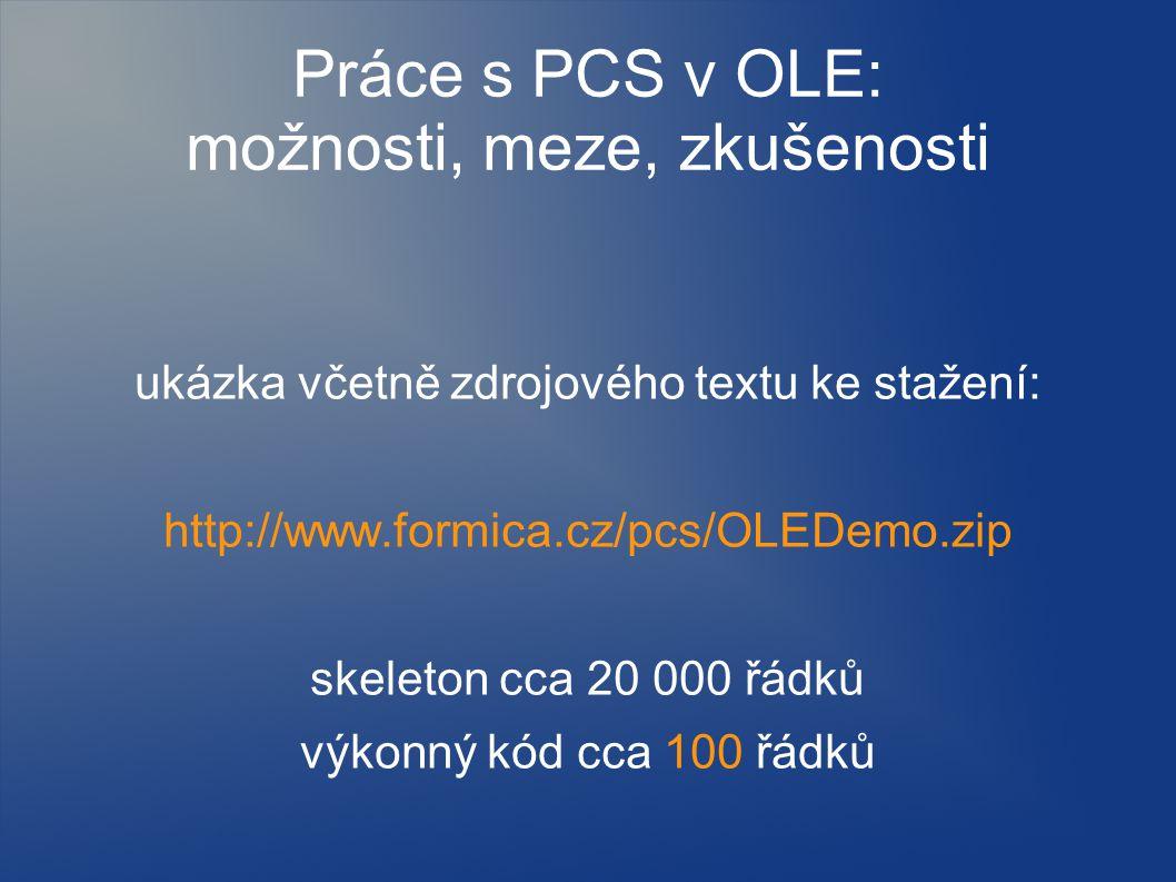 Práce s PCS v OLE: možnosti, meze, zkušenosti ukázka včetně zdrojového textu ke stažení: http://www.formica.cz/pcs/OLEDemo.zip skeleton cca 20 000 řádků výkonný kód cca 100 řádků