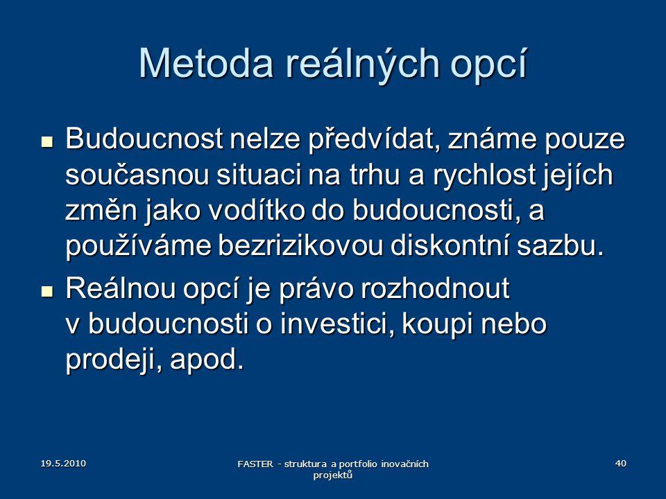 19.5.2010 FASTER - struktura a portfolio inovačních projektů 40 Metoda reálných opcí Budoucnost nelze předvídat, známe pouze současnou situaci na trhu