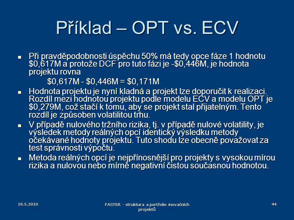 19.5.2010 FASTER - struktura a portfolio inovačních projektů 44 Příklad – OPT vs. ECV Při pravděpodobnosti úspěchu 50% má tedy opce fáze 1 hodnotu $0,