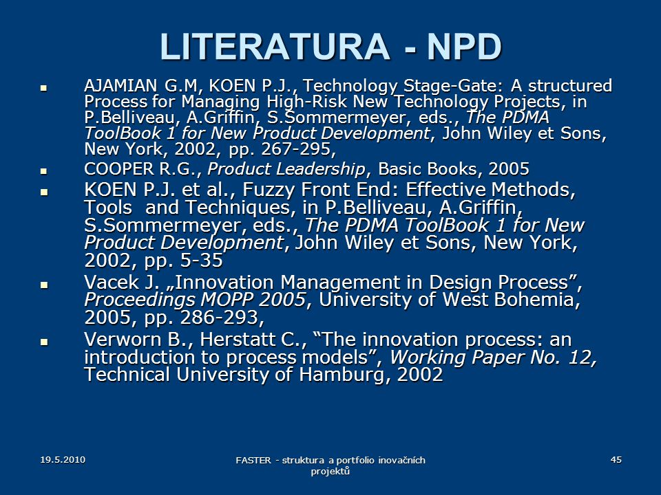 LITERATURA - NPD AJAMIAN G.M, KOEN P.J., Technology Stage-Gate: A structured Process for Managing High-Risk New Technology Projects, in P.Belliveau, A.Griffin, S.Sommermeyer, eds., The PDMA ToolBook 1 for New Product Development, John Wiley et Sons, New York, 2002, pp.