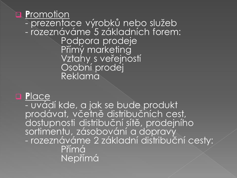  P romotion - prezentace výrobků nebo služeb - rozeznáváme 5 základních forem: Podpora prodeje Přímý marketing Vztahy s veřejností Osobní prodej Reklama  P lace - uvádí kde, a jak se bude produkt prodávat, včetně distribučních cest, dostupnosti distribuční sítě, prodejního sortimentu, zásobování a dopravy - rozeznáváme 2 základní distribuční cesty: Přímá Nepřímá