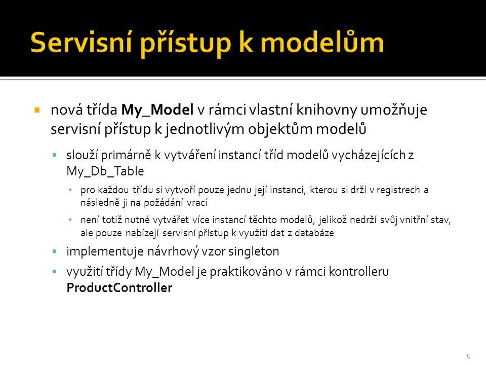 Servisní přístup k modelům  nová třída My_Model v rámci vlastní knihovny umožňuje servisní přístup k jednotlivým objektům modelů  slouží primárně k vytváření instancí tříd modelů vycházejících z My_Db_Table ▪ pro každou třídu si vytvoří pouze jednu její instanci, kterou si drží v registrech a následně ji na požádání vrací ▪ není totiž nutné vytvářet více instancí těchto modelů, jelikož nedrží svůj vnitřní stav, ale pouze nabízejí servisní přístup k využití dat z databáze  implementuje návrhový vzor singleton  využití třídy My_Model je praktikováno v rámci kontrolleru ProductController 4