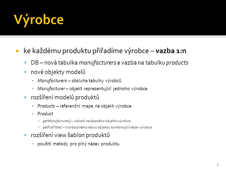  ke každému produktu přiřadíme výrobce – vazba 1:n  DB – nová tabulka manufacturers a vazba na tabulku products  nové objekty modelů ▪ Manufacturers – obsluha tabulky výrobců ▪ Manufacturer – objekt reprezentující jednoho výrobce  rozšíření modelů produktů ▪ Products – referenční mapa na objekt výrobce ▪ Product ▪ getManufacturer() – vrácení navázaného objektu výrobce ▪ getFullTitle() – tvorba plného názvu objektu kombinující název výrobce  rozšíření view šablon produktů ▪ použití metody pro plný název produktu 5