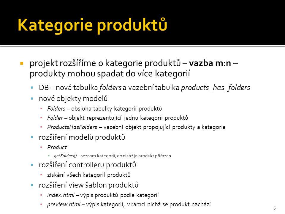  projekt rozšíříme o kategorie produktů – vazba m:n – produkty mohou spadat do více kategorií  DB – nová tabulka folders a vazební tabulka products_has_folders  nové objekty modelů ▪ Folders – obsluha tabulky kategorií produktů ▪ Folder – objekt reprezentující jednu kategorii produktů ▪ ProductsHasFolders – vazební objekt propojující produkty a kategorie  rozšíření modelů produktů ▪ Product ▪ getFolders() – seznam kategorií, do nichž je produkt přiřazen  rozšíření controlleru produktů ▪ získání všech kategorií produktů  rozšíření view šablon produktů ▪ index.html – výpis produktů podle kategorií ▪ preview.html – výpis kategorií, v rámci nichž se produkt nachází 6