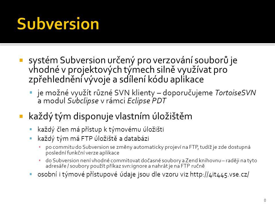 Subversion  systém Subversion určený pro verzování souborů je vhodné v projektových týmech silně využívat pro zpřehlednění vývoje a sdílení kódu aplikace  je možné využít různé SVN klienty – doporučujeme TortoiseSVN a modul Subclipse v rámci Eclipse PDT  každý tým disponuje vlastním úložištěm  každý člen má přístup k týmovému úložišti  každý tým má FTP úložiště a databázi ▪ po commitu do Subversion se změny automaticky projeví na FTP, tudíž je zde dostupná poslední funkční verze aplikace ▪ do Subversion není vhodné commitovat dočasné soubory a Zend knihovnu – raději na tyto adresáře / soubory použít příkaz svn:ignore a nahrát je na FTP ručně  osobní i týmové přístupové údaje jsou dle vzoru viz http://4it445.vse.cz/ 8