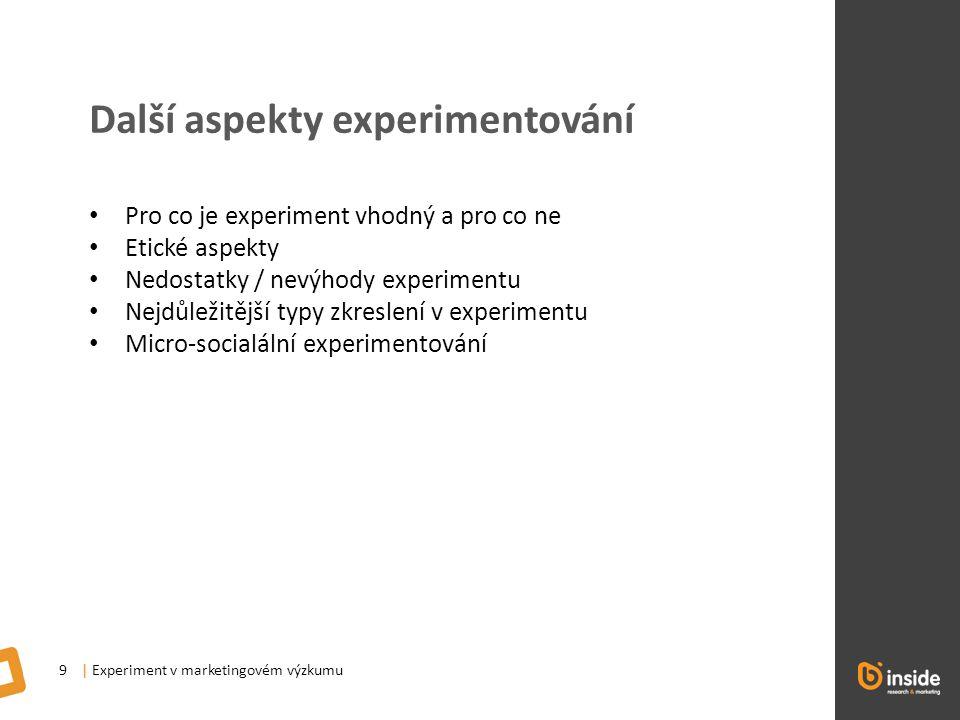 | Experiment v marketingovém výzkumu9 Další aspekty experimentování Pro co je experiment vhodný a pro co ne Etické aspekty Nedostatky / nevýhody experimentu Nejdůležitější typy zkreslení v experimentu Micro-socialální experimentování