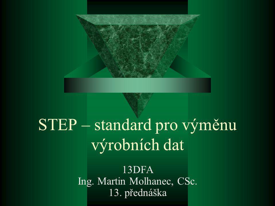 STEP – standard pro výměnu výrobních dat 13DFA Ing. Martin Molhanec, CSc. 13. přednáška