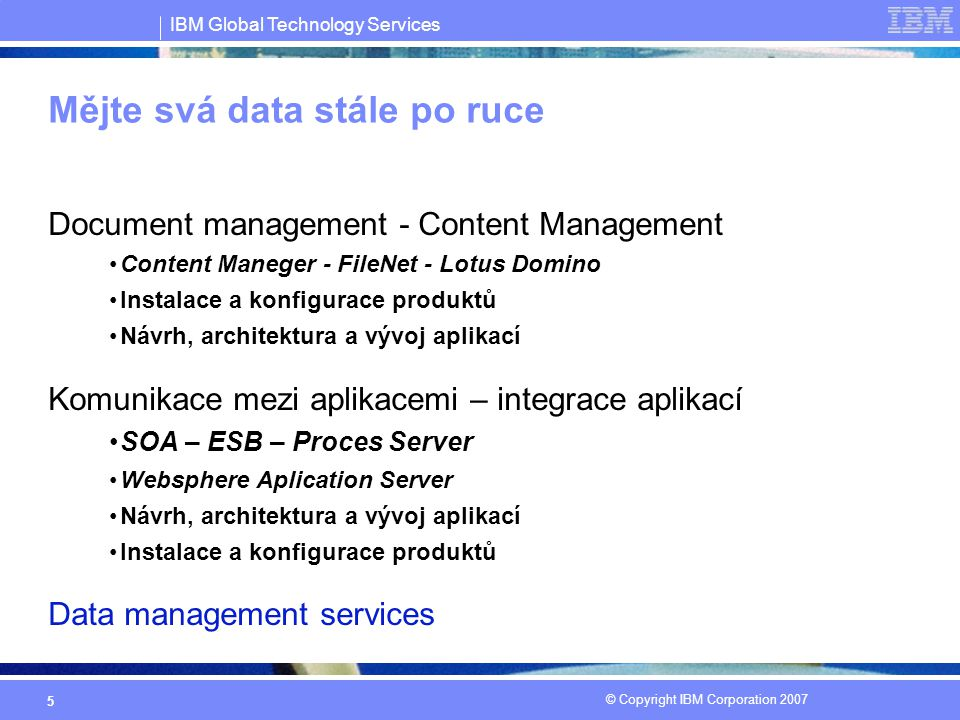 IBM Global Technology Services © Copyright IBM Corporation 2007 5 Mějte svá data stále po ruce Document management - Content Management Content Maneger - FileNet - Lotus Domino Instalace a konfigurace produktů Návrh, architektura a vývoj aplikací Komunikace mezi aplikacemi – integrace aplikací SOA – ESB – Proces Server Websphere Aplication Server Návrh, architektura a vývoj aplikací Instalace a konfigurace produktů Data management services