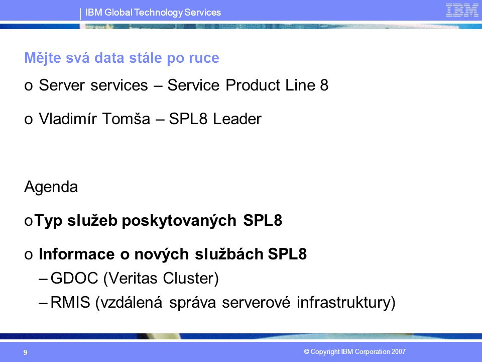 IBM Global Technology Services © Copyright IBM Corporation 2007 20 Mějte svá data stále po ruce oServer Services – SPL8 –vladimir_tomsa@cz.ibm.com oStorage and Data Services – SPL9 –ladislav_muller@cz.ibm.com Služby, které Vám pomohou mít data stále po ruce