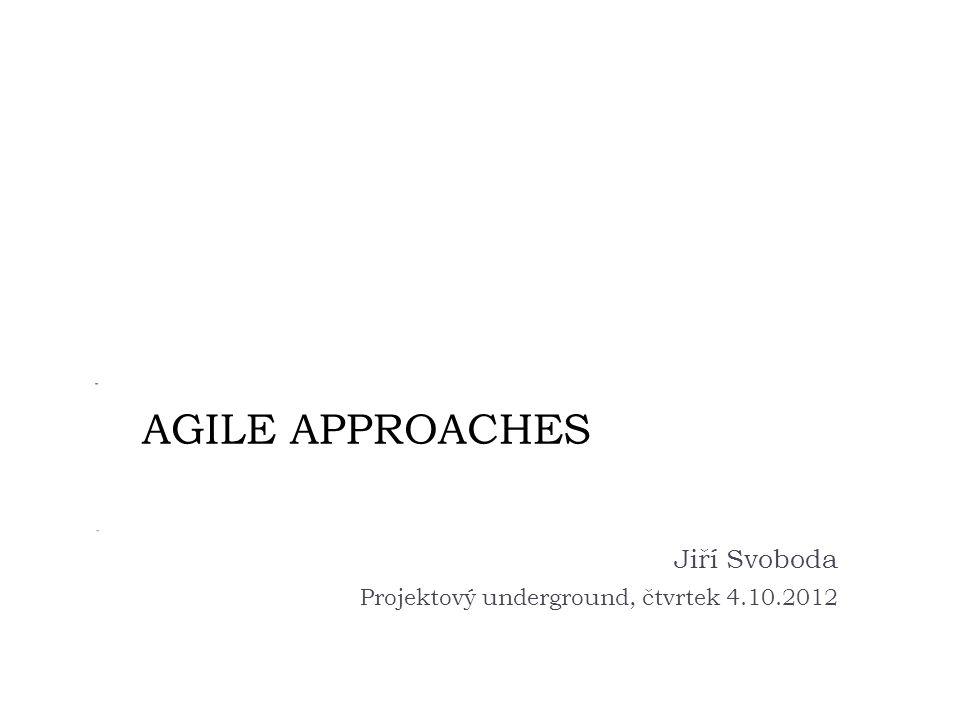 AGILE APPROACHES Jiří Svoboda Projektový underground, čtvrtek 4.10.2012