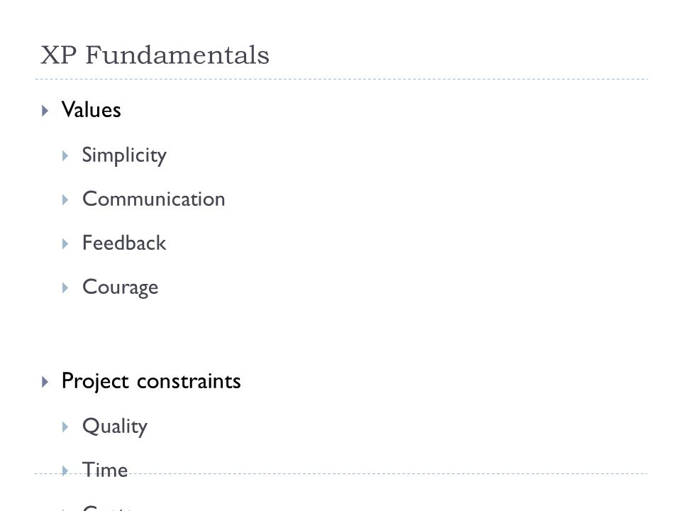 XP Fundamentals  Values  Simplicity  Communication  Feedback  Courage  Project constraints  Quality  Time  Costs  Scope