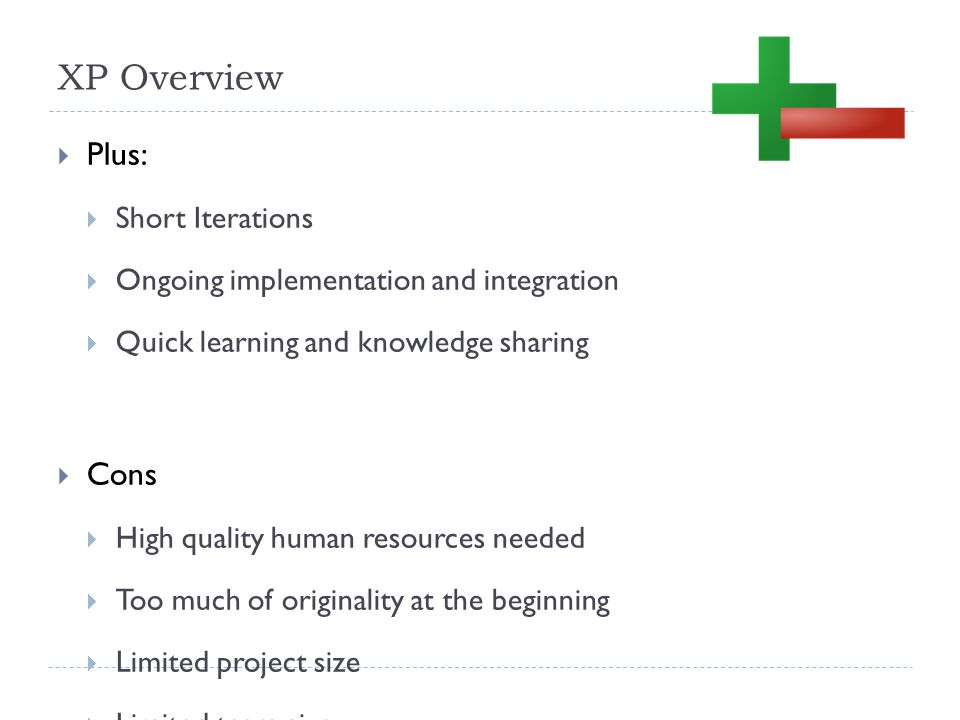 XP Overview  Plus:  Short Iterations  Ongoing implementation and integration  Quick learning and knowledge sharing  Cons  High quality human resources needed  Too much of originality at the beginning  Limited project size  Limited team size
