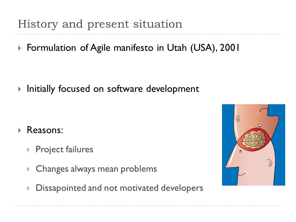History and present situation  Formulation of Agile manifesto in Utah (USA), 2001  Initially focused on software development  Reasons:  Project failures  Changes always mean problems  Dissapointed and not motivated developers