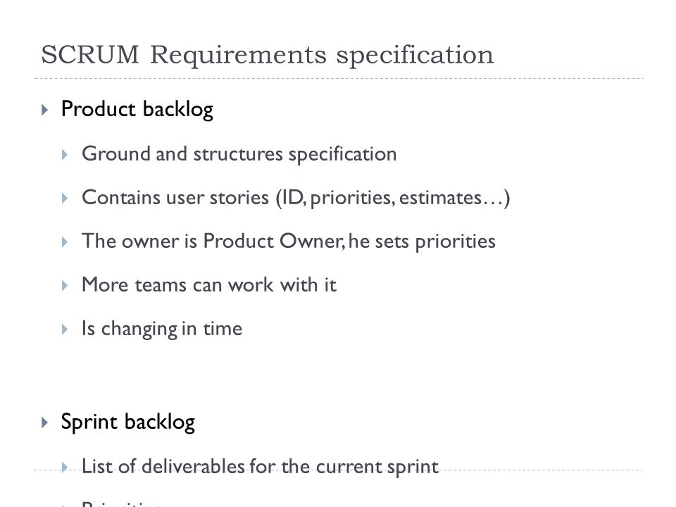 SCRUM Requirements specification  Product backlog  Ground and structures specification  Contains user stories (ID, priorities, estimates…)  The owner is Product Owner, he sets priorities  More teams can work with it  Is changing in time  Sprint backlog  List of deliverables for the current sprint  Priorities  Estimates