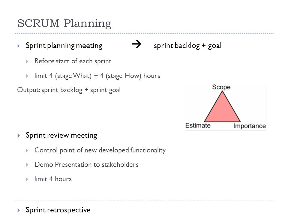 SCRUM Planning  Sprint planning meeting  sprint backlog + goal  Before start of each sprint  limit 4 (stage What) + 4 (stage How) hours Output: sprint backlog + sprint goal  Sprint review meeting  Control point of new developed functionality  Demo Presentation to stakeholders  limit 4 hours  Sprint retrospective  Sprint assessment  lessons learned
