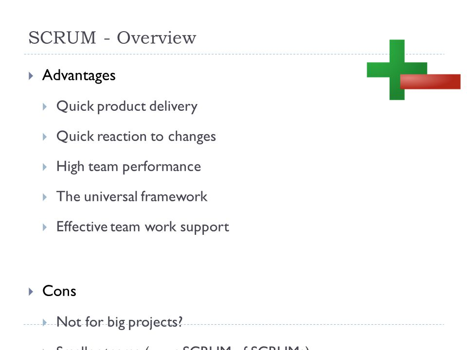 SCRUM - Overview  Advantages  Quick product delivery  Quick reaction to changes  High team performance  The universal framework  Effective team work support  Cons  Not for big projects.