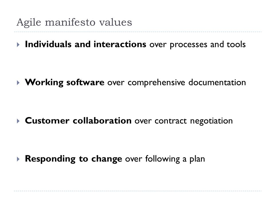 Agile manifesto values  Individuals and interactions over processes and tools  Working software over comprehensive documentation  Customer collaboration over contract negotiation  Responding to change over following a plan
